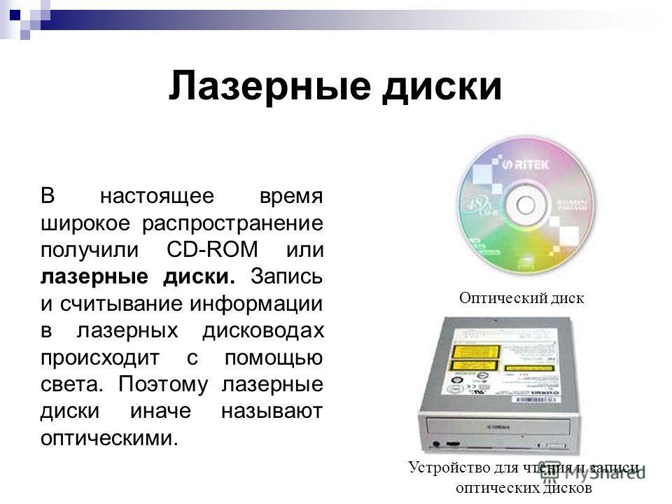 Лазерные диски В настоящее время широкое распространение получили CD-ROM или лазерные диски. Запись и считывание информации в лазерных дисководах происходит с помощью света. Поэтому лазерные диски иначе называют оптическими. Оптический диск Устройств