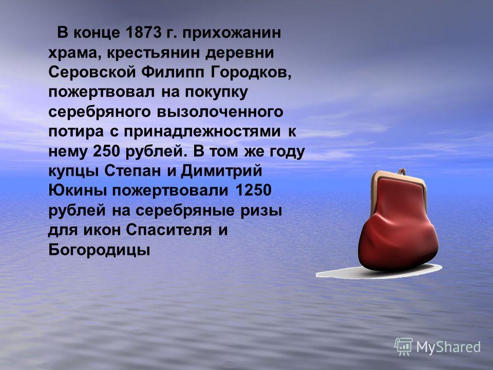 В конце 1873 г. прихожанин храма, крестьянин деревни Серовской Филипп Городков, пожертвовал на покупку серебряного вызолоченного потира с принадлежностями к нему 250 рублей. В том же году купцы Степан и Димитрий Юкины пожертвовали 1250 рублей на сере