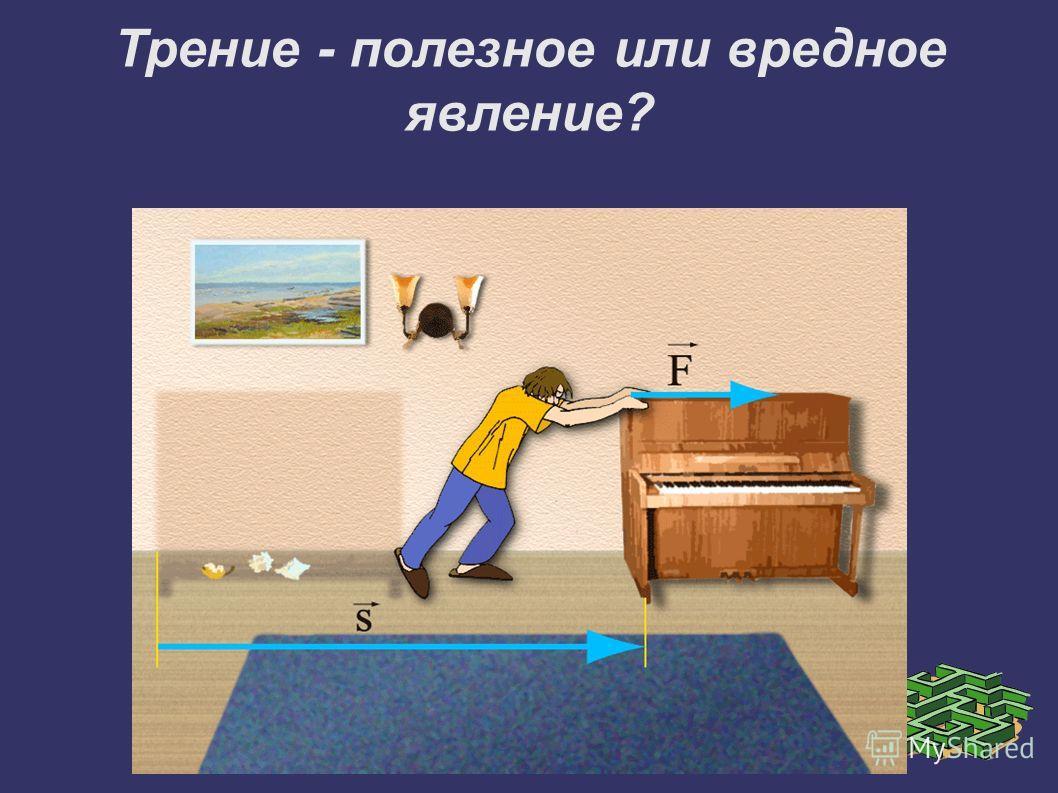 Трение - полезное или вредное явление?