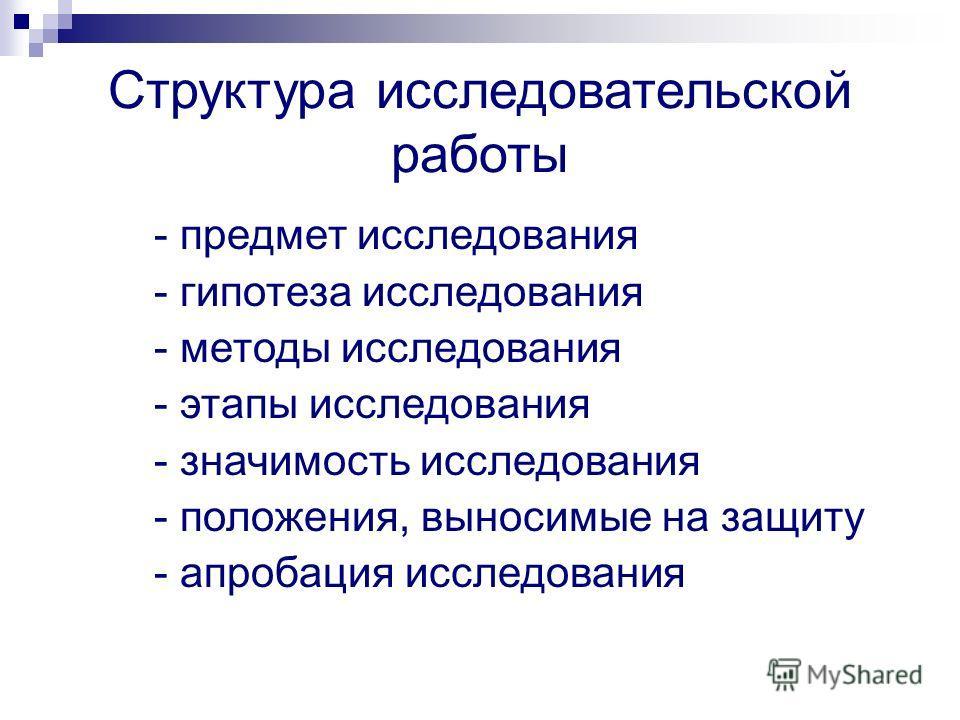 Структура исследовательской работы - предмет исследования - гипотеза исследования - методы исследования - этапы исследования - значимость исследования - положения, выносимые на защиту - апробация исследования