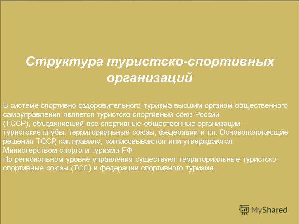 Структура туристско-спортивных организаций В системе спортивно-оздоровительного туризма высшим органом общественного самоуправления является туристско-спортивный союз России (ТССР), объединивший все спортивные общественные организации – туристские кл