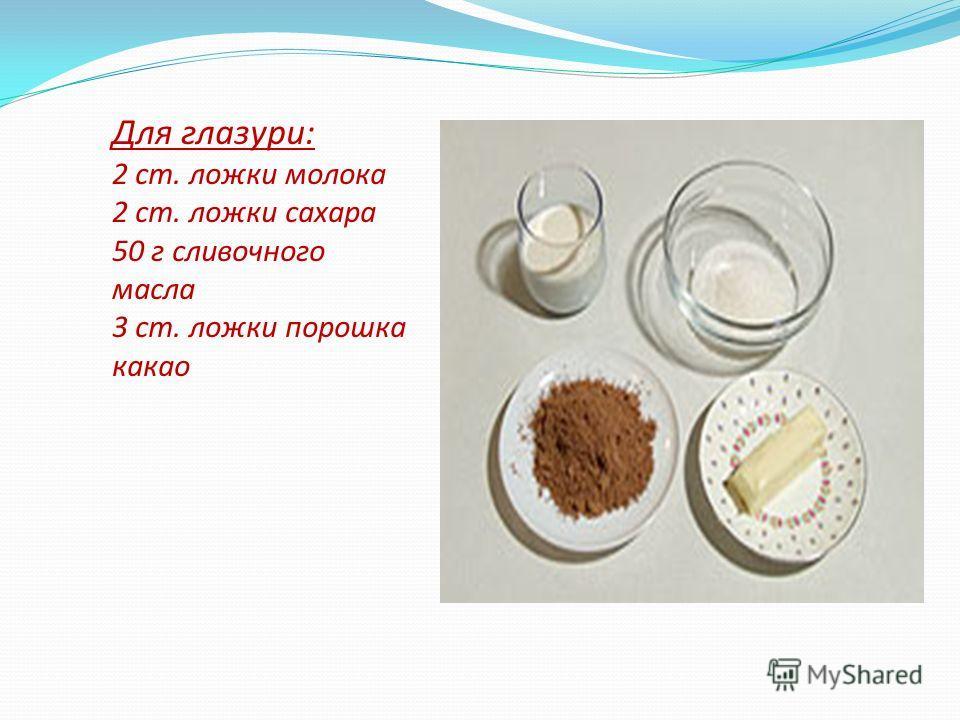 Для глазури: 2 ст. ложки молока 2 ст. ложки сахара 50 г сливочного масла 3 ст. ложки порошка какао