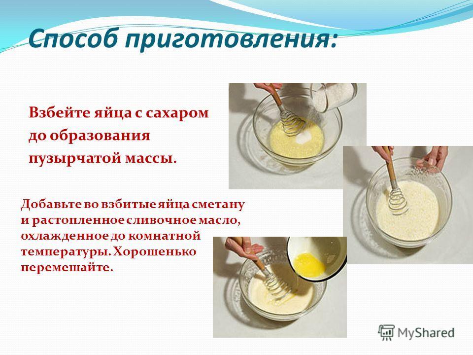 Способ приготовления: Взбейте яйца с сахаром до образования пузырчатой массы. Добавьте во взбитые яйца сметану и растопленное сливочное масло, охлажденное до комнатной температуры. Хорошенько перемешайте.