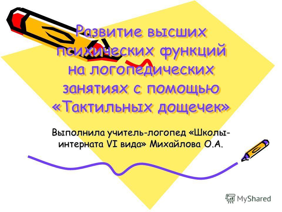 Развитие высших психических функций на логопедических занятиях с помощью «Тактильных дощечек» Выполнила учитель-логопед «Школы- интерната VI вида» Михайлова О.А.