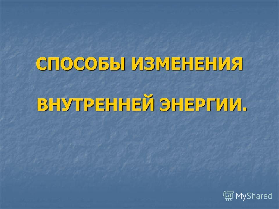 СПОСОБЫ ИЗМЕНЕНИЯ ВНУТРЕННЕЙ ЭНЕРГИИ.