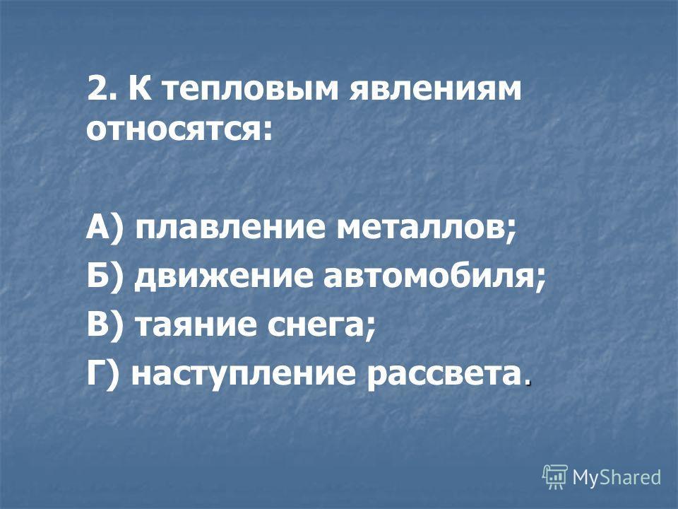 2. К тепловым явлениям относятся: А) плавление металлов; Б) движение автомобиля; В) таяние снега;. Г) наступление рассвета.
