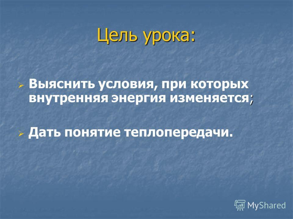 Цель урока: ; Выяснить условия, при которых внутренняя энергия изменяется; Дать понятие теплопередачи.