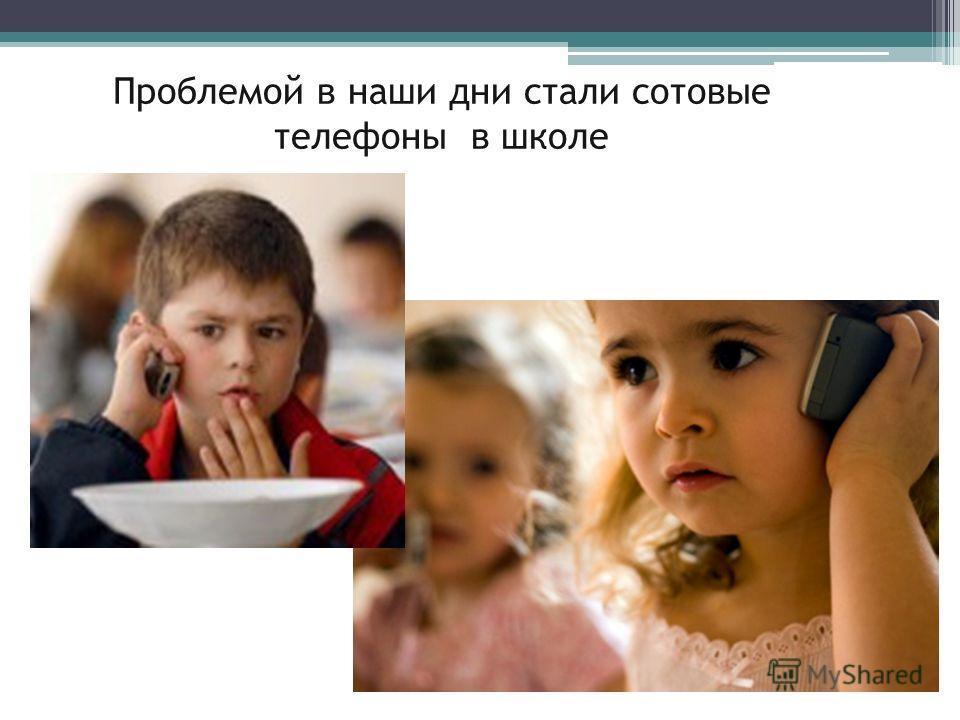 Проблемой в наши дни стали сотовые телефоны в школе