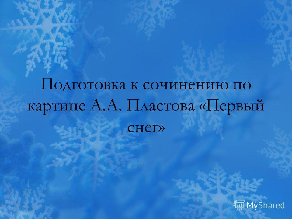 Подготовка к сочинению по картине А.А. Пластова «Первый снег»