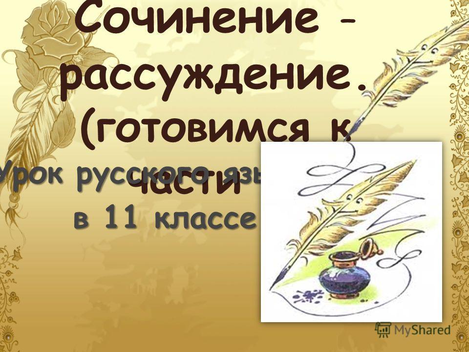 Сочинение – рассуждение. (готовимся к части C ) Урок русского языка в 11 классе