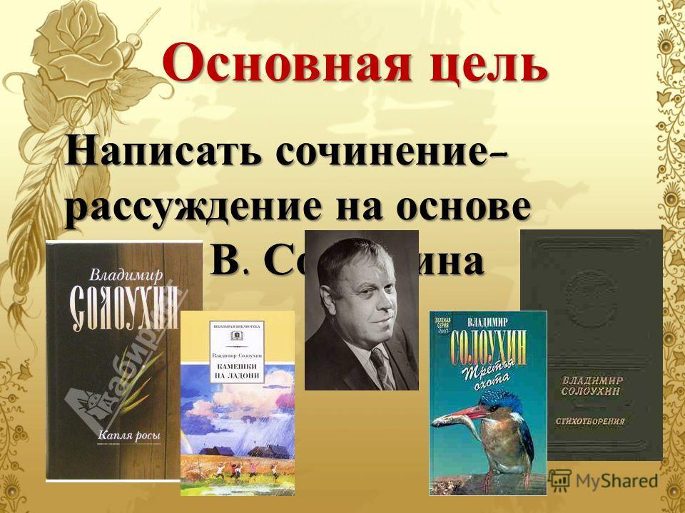 Основная цель Написать сочинение- рассуждение на основе текста В. Солоухина