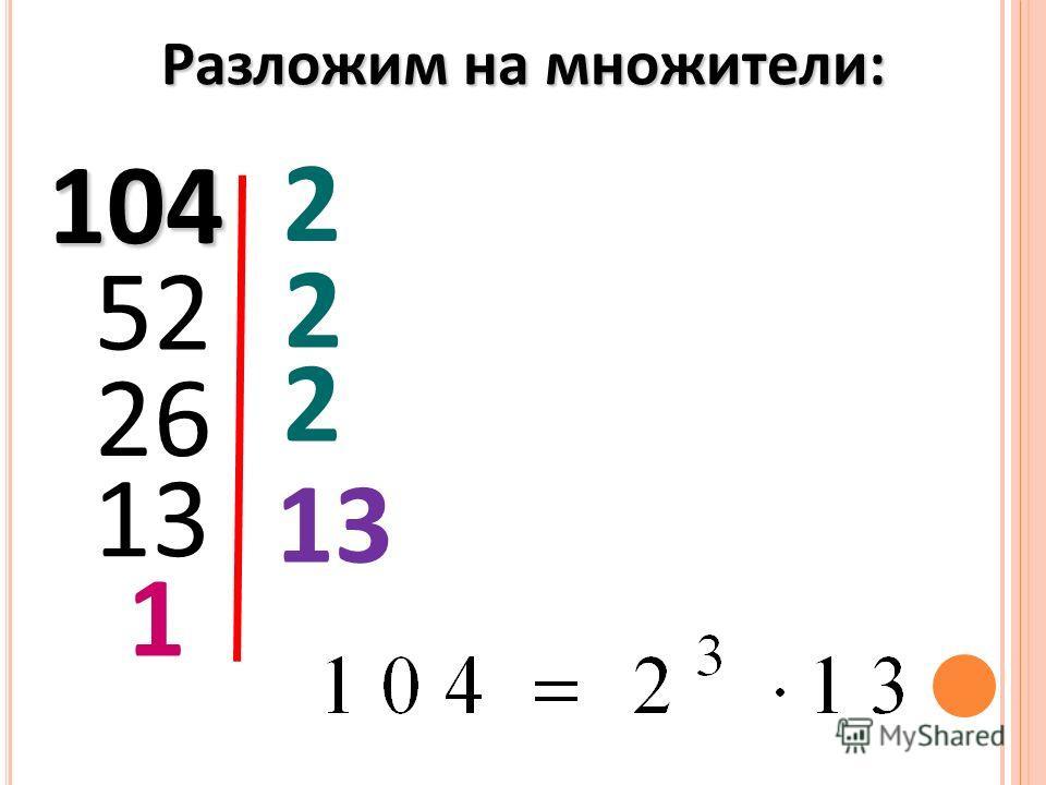 104 2 52 2 26 2 13 1 Разложим на множители:
