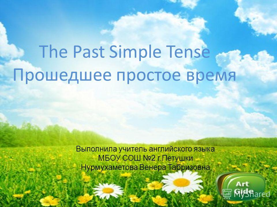 The Past Simple Tense Прошедшее простое время Выполнила учитель английского языка МБОУ СОШ 2 г.Петушки Нурмухаметова Венера Табризовна
