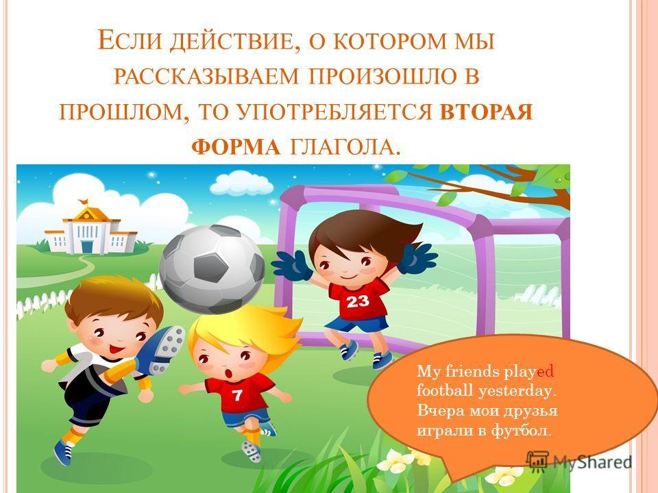 Е СЛИ ДЕЙСТВИЕ, О КОТОРОМ МЫ РАССКАЗЫВАЕМ ПРОИЗОШЛО В ПРОШЛОМ, ТО УПОТРЕБЛЯЕТСЯ ВТОРАЯ ФОРМА ГЛАГОЛА. My friends played football yesterday. Вчера мои друзья играли в футбол.