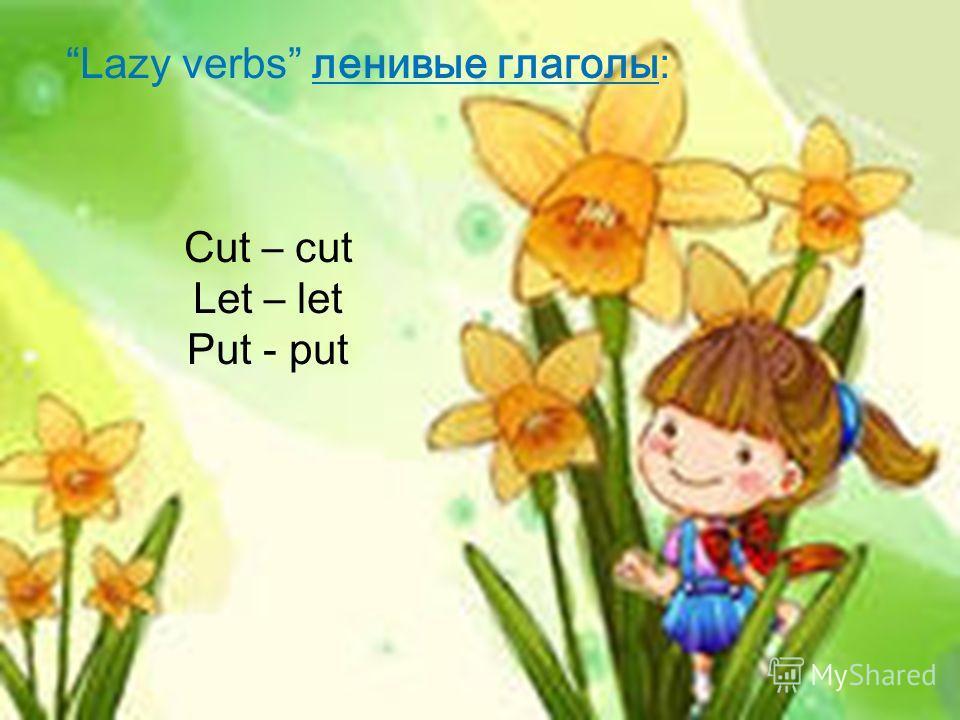 Lazy verbs ленивые глаголы: Cut – cut Let – let Put - put