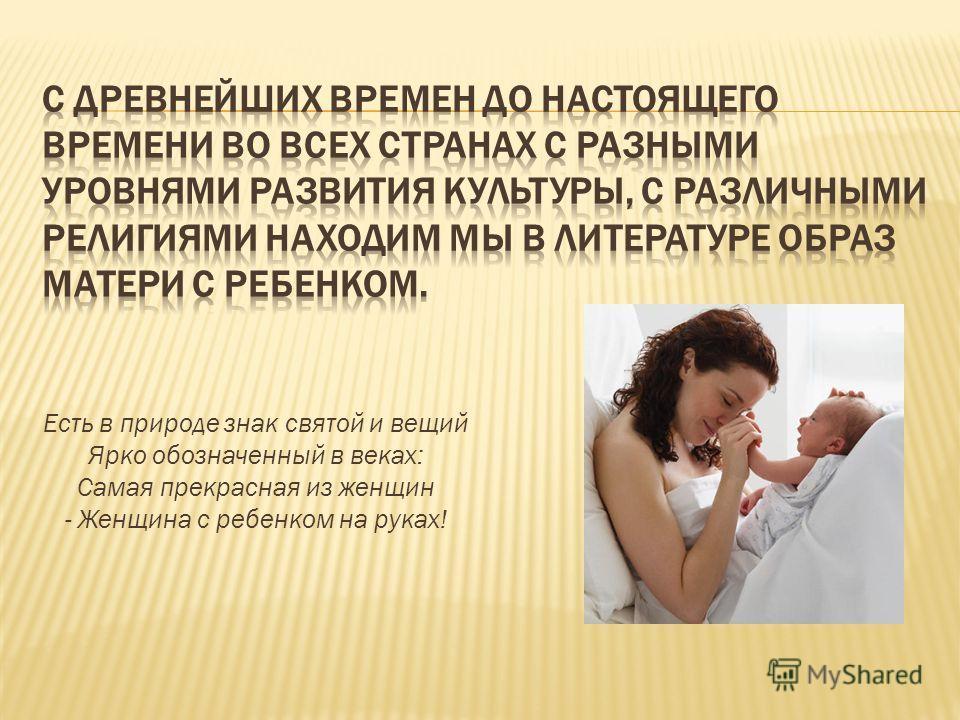Есть в природе знак святой и вещий Ярко обозначенный в веках: Самая прекрасная из женщин - Женщина с ребенком на руках!