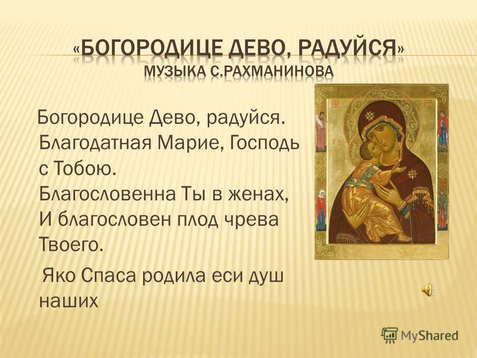 Богородице Дево, радуйся. Благодатная Марие, Господь с Тобою. Благословенна Ты в женах, И благословен плод чрева Твоего. Яко Спаса родила еси душ наших
