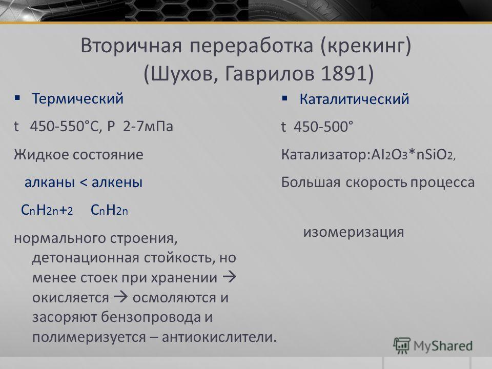Вторичная переработка (крекинг) (Шухов, Гаврилов 1891) Термический t 450-550°C, P 2-7мПа Жидкое состояние алканы < алкены С n H 2n + 2 С n H 2n нормального строения, детонационная стойкость, но менее стоек при хранении окисляется осмоляются и засоряю