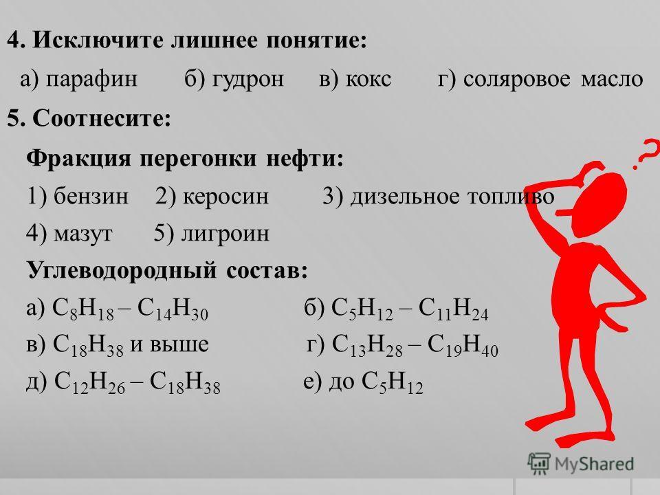 4. Исключите лишнее понятие: а) парафин б) гудрон в) кокс г) соляровое масло 5. Соотнесите: Фракция перегонки нефти: 1) бензин 2) керосин 3) дизельное топливо 4) мазут 5) лигроин Углеводородный состав: а) С 8 Н 18 – С 14 Н 30 б) С 5 Н 12 – С 11 Н 24