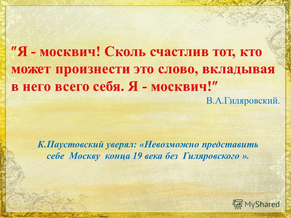 FokinaLida.75@mail.ru К.Паустовский уверял: «Невозможно представить себе Москву конца 19 века без Гиляровского ». Я - москвич! Сколь счастлив тот, кто может произнести это слово, вкладывая в него всего себя. Я - москвич! В.А.Гиляровский.