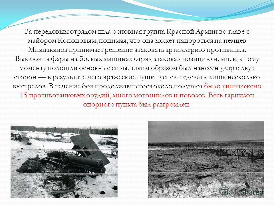 За передовым отрядом шла основная группа Красной Армии во главе с майором Кононовым, понимая, что она может напороться на немцев Мнацаканов принимает решение атаковать артиллерию противника. Выключив фары на боевых машинах отряд атаковал позицию немц