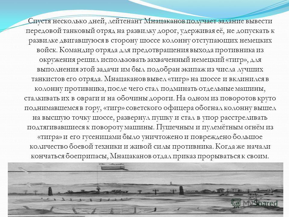 Спустя несколько дней, лейтенант Мнацаканов получает задание вывести передовой танковый отряд на развилку дорог, удерживая её, не допускать к развилке двигавшуюся в сторону шоссе колонну отступающих немецких войск. Командир отряда для предотвращения