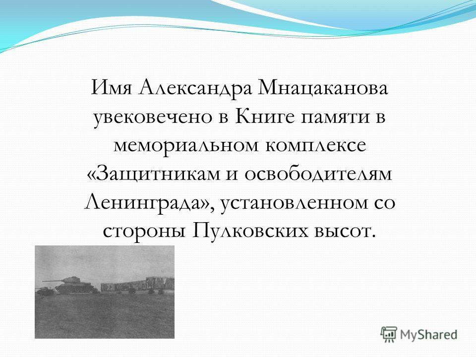 Имя Александра Мнацаканова увековечено в Книге памяти в мемориальном комплексе «Защитникам и освободителям Ленинграда», установленном со стороны Пулковских высот.