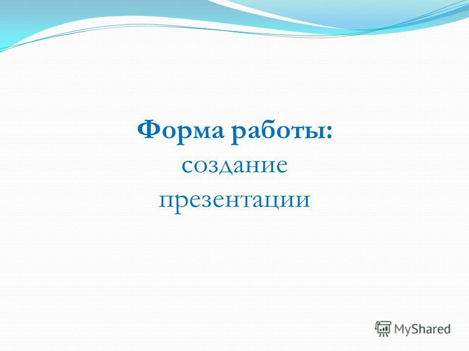 Форма работы: создание презентации