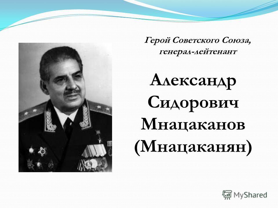 Александр Сидорович Мнацаканов (Мнацаканян) Герой Советского Союза, генерал-лейтенант
