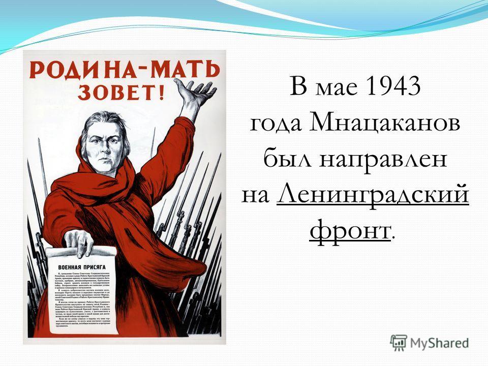 В мае 1943 года Мнацаканов был направлен на Ленинградский фронт.