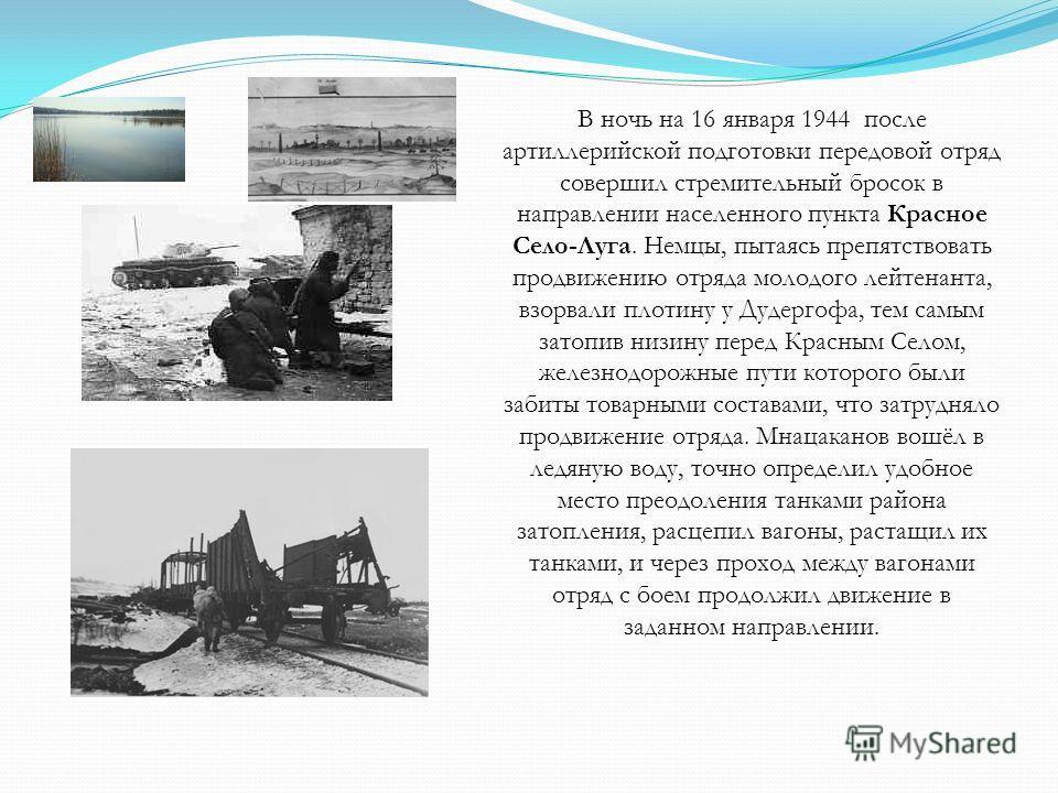 В ночь на 16 января 1944 после артиллерийской подготовки передовой отряд совершил стремительный бросок в направлении населенного пункта Красное Село-Луга. Немцы, пытаясь препятствовать продвижению отряда молодого лейтенанта, взорвали плотину у Дудерг