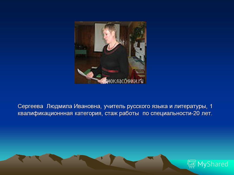 Сергеева Людмила Ивановна, учитель русского языка и литературы, 1 квалификационнная категория, стаж работы по специальности-20 лет.