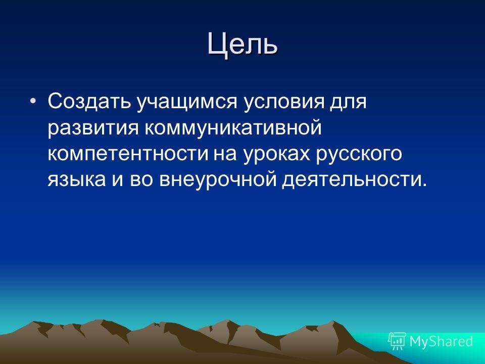 Цель Создать учащимся условия для развития коммуникативной компетентности на уроках русского языка и во внеурочной деятельности.