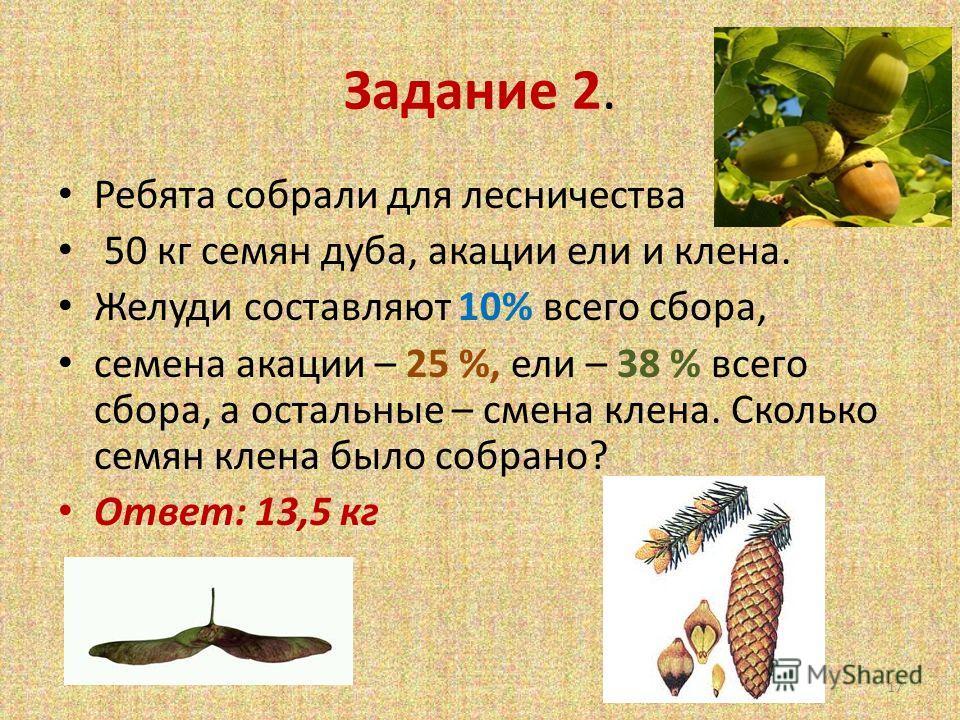 Задание 2. Ребята собрали для лесничества 50 кг семян дуба, акации ели и клена. Желуди составляют 10% всего сбора, семена акации – 25 %, ели – 38 % всего сбора, а остальные – смена клена. Сколько семян клена было собрано? Ответ: 13,5 кг 17