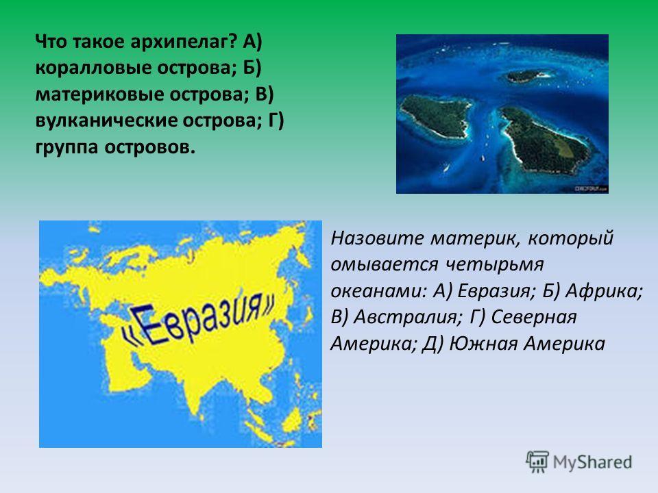 Что такое архипелаг? А) коралловые острова; Б) материковые острова; В) вулканические острова; Г) группа островов. Назовите материк, который омывается четырьмя океанами: А) Евразия; Б) Африка; В) Австралия; Г) Северная Америка; Д) Южная Америка