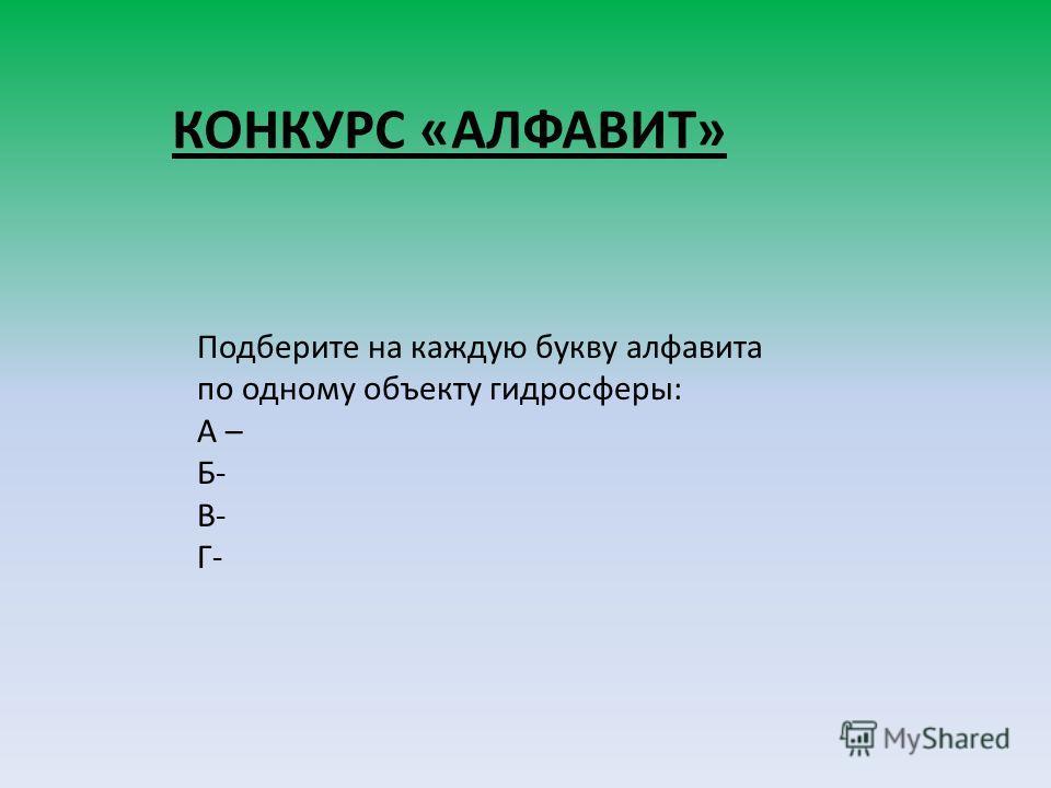 КОНКУРС «АЛФАВИТ» Подберите на каждую букву алфавита по одному объекту гидросферы: А – Б- В- Г-