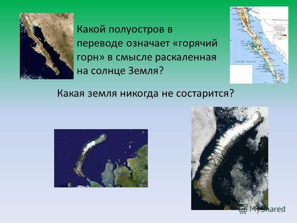 Какой полуостров в переводе означает «горячий горн» в смысле раскаленная на солнце Земля? Какая земля никогда не состарится?