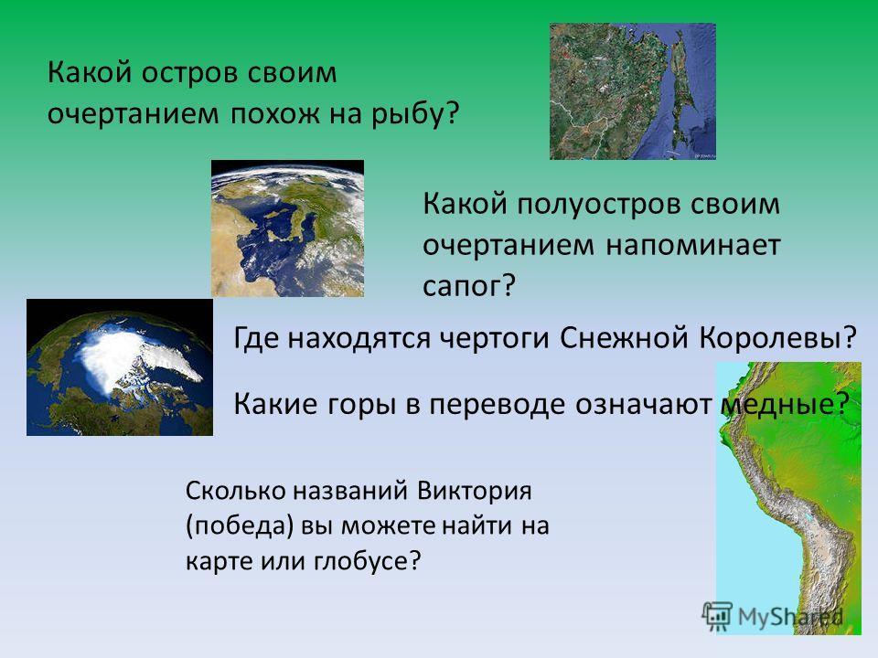 Какой остров своим очертанием похож на рыбу? Какой полуостров своим очертанием напоминает сапог? Где находятся чертоги Снежной Королевы? Какие горы в переводе означают медные? Сколько названий Виктория (победа) вы можете найти на карте или глобусе?