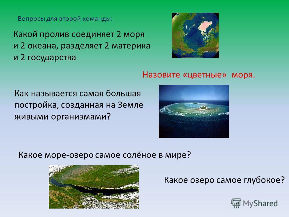 Вопросы для второй команды: Какой пролив соединяет 2 моря и 2 океана, разделяет 2 материка и 2 государства Назовите «цветные» моря. Как называется самая большая постройка, созданная на Земле живыми организмами? Какое море-озеро самое солёное в мире?