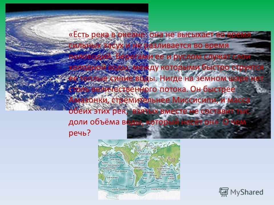 «Есть река в океане: она не высыхает во время сильных засух и не разливается во время половодий. Берегами ее и руслом служат слои холодной воды, между которыми быстро струятся ее теплые синие воды. Нигде на земном шаре нет столь величественного поток