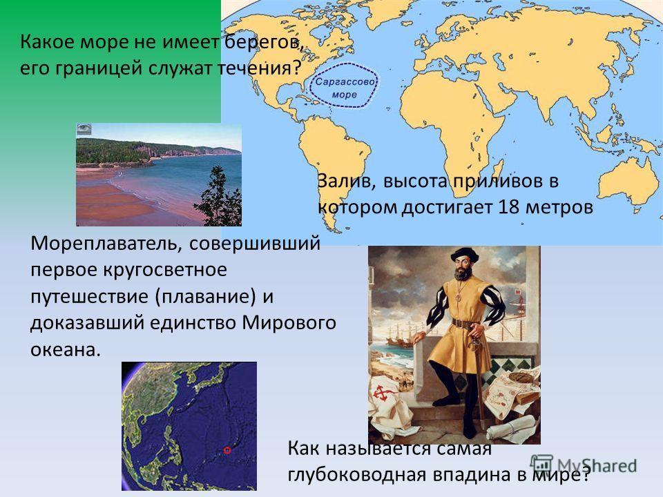 Какое море не имеет берегов, его границей служат течения? Залив, высота приливов в котором достигает 18 метров Мореплаватель, совершивший первое кругосветное путешествие (плавание) и доказавший единство Мирового океана. Как называется самая глубоково