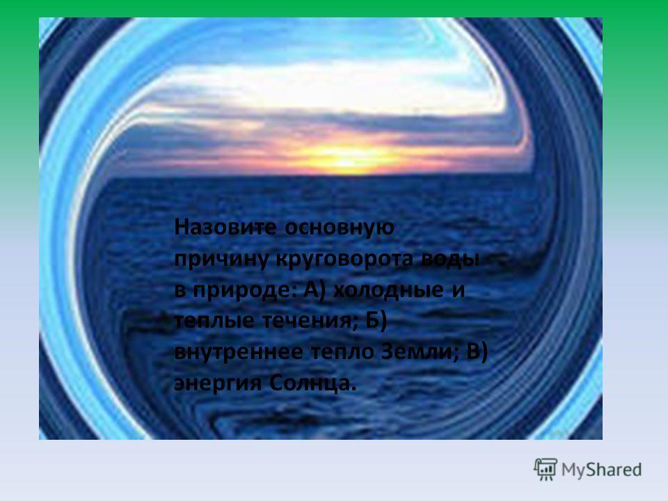 Назовите основную причину круговорота воды в природе: А) холодные и теплые течения; Б) внутреннее тепло Земли; В) энергия Солнца.