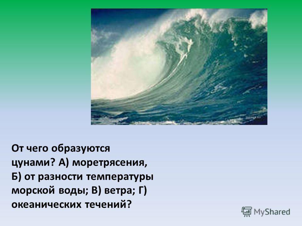 От чего образуются цунами? А) моретрясения, Б) от разности температуры морской воды; В) ветра; Г) океанических течений?