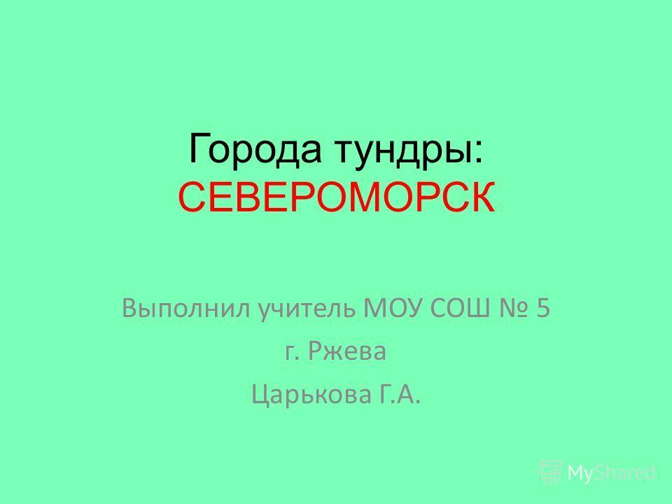 Города тундры: СЕВЕРОМОРСК Выполнил учитель МОУ СОШ 5 г. Ржева Царькова Г.А.