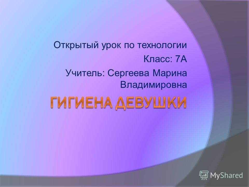 Открытый урок по технологии Класс: 7А Учитель: Сергеева Марина Владимировна