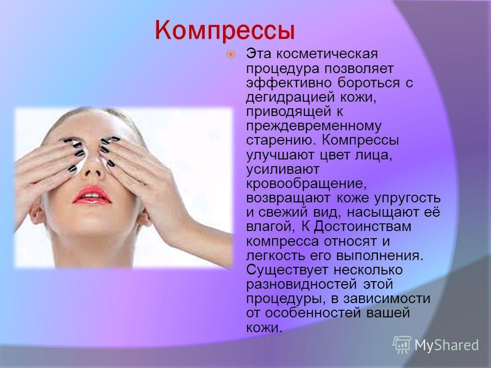 Компрессы Эта косметическая процедура позволяет эффективно бороться с дегидрацией кожи, приводящей к преждевременному старению. Компрессы улучшают цвет лица, усиливают кровообращение, возвращают коже упругость и свежий вид, насыщают её влагой, К Дост
