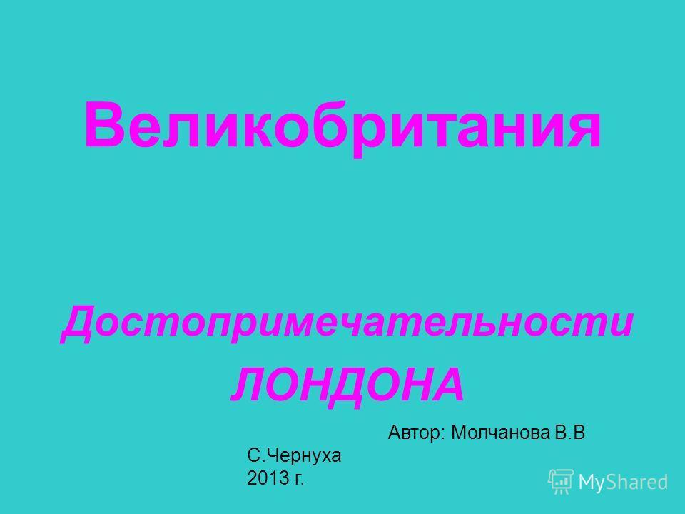 Великобритания Достопримечательности ЛОНДОНА Автор: Молчанова В.В С.Чернуха 2013 г..