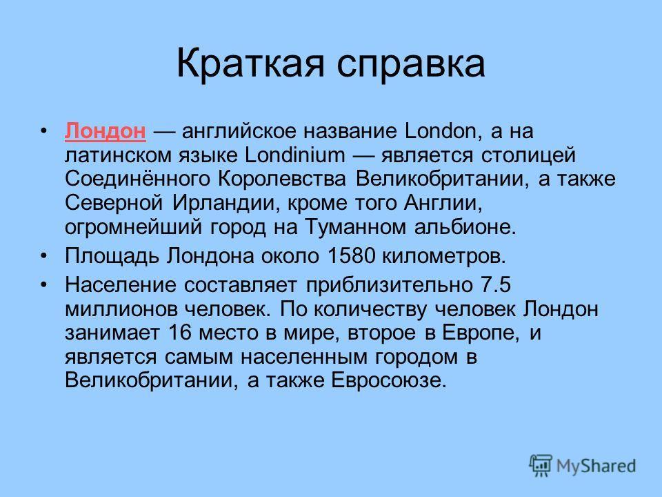 Краткая справка Лондон английское название London, а на латинском языке Londinium является столицей Соединённого Королевства Великобритании, а также Северной Ирландии, кроме того Англии, огромнейший город на Туманном альбионе. Площадь Лондона около 1