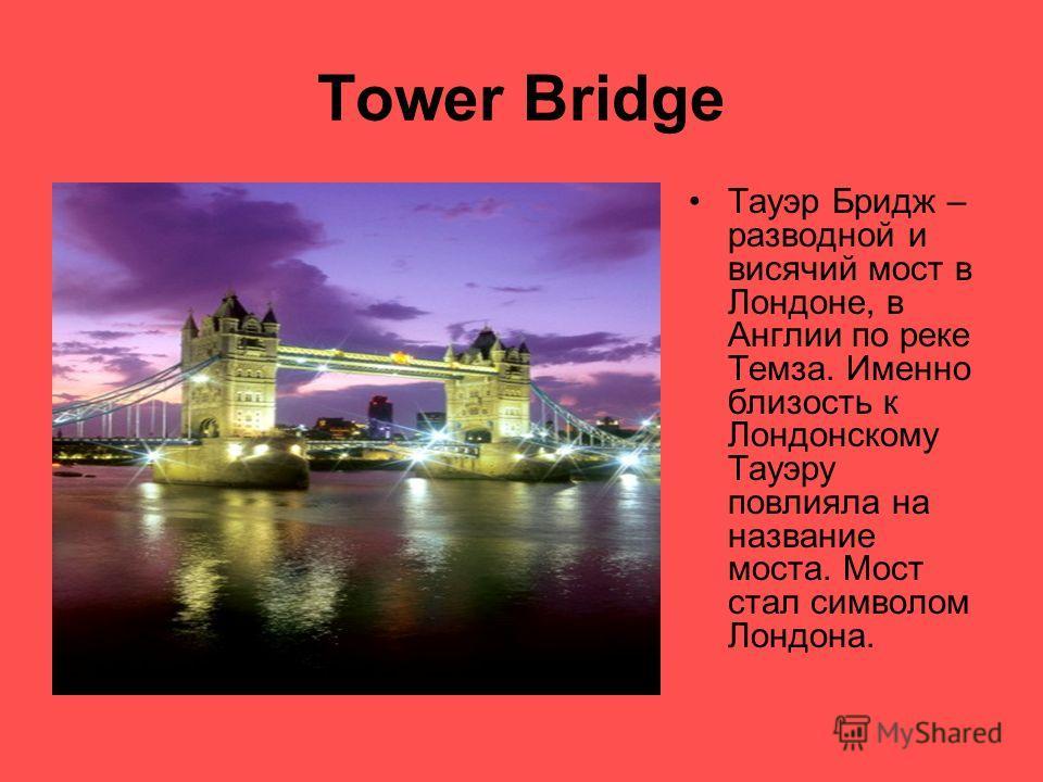 Tower Bridge Тауэр Бридж – разводной и висячий мост в Лондоне, в Англии по реке Темза. Именно близость к Лондонскому Тауэру повлияла на название моста. Мост стал символом Лондона.