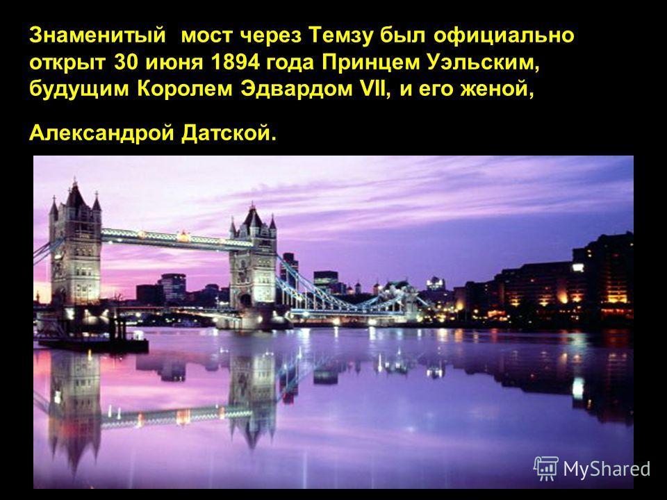 Знаменитый мост через Темзу был официально открыт 30 июня 1894 года Принцем Уэльским, будущим Королем Эдвардом VII, и его женой, Александрой Датской.